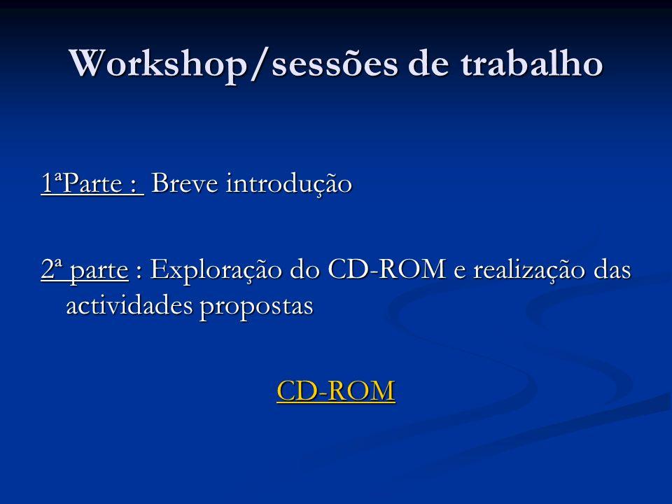 Workshop/sessões de trabalho 1ªParte : Breve introdução 2ª parte : Exploração do CD-ROM e realização das actividades propostas CD-ROM