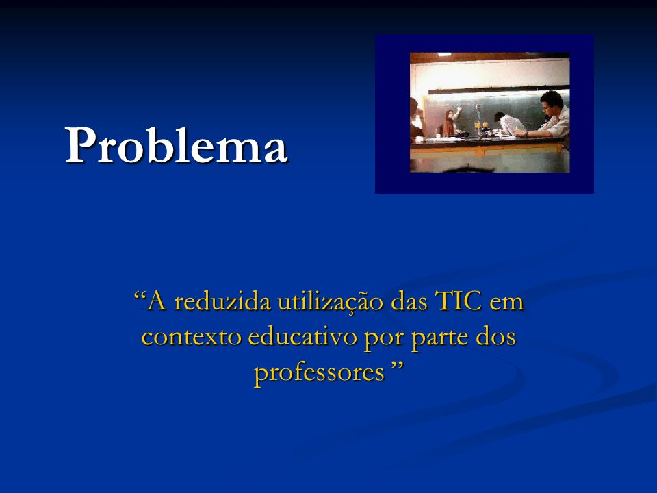 Problema A reduzida utilização das TIC em contexto educativo por parte dos professores A reduzida utilização das TIC em contexto educativo por parte d