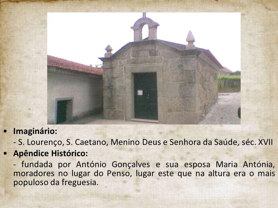 Imaginário: - S. Lourenço, S. Caetano, Menino Deus e Senhora da Saúde, séc. XVII Apêndice Histórico: - fundada por António Gonçalves e sua esposa Mari