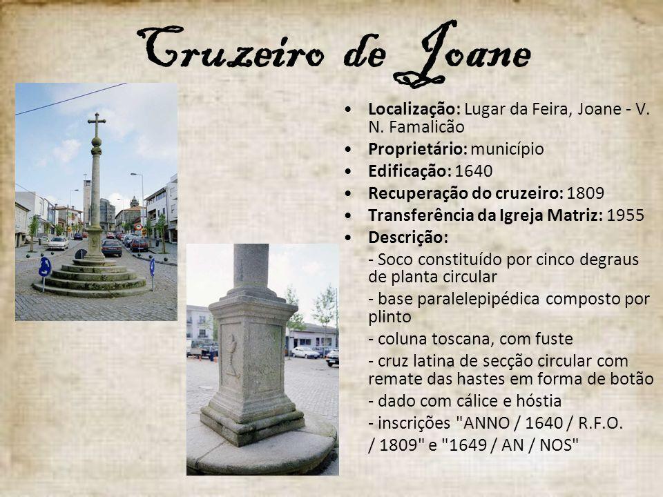 Cruzeiro de Joane Localização: Lugar da Feira, Joane - V. N. Famalicão Proprietário: município Edificação: 1640 Recuperação do cruzeiro: 1809 Transfer
