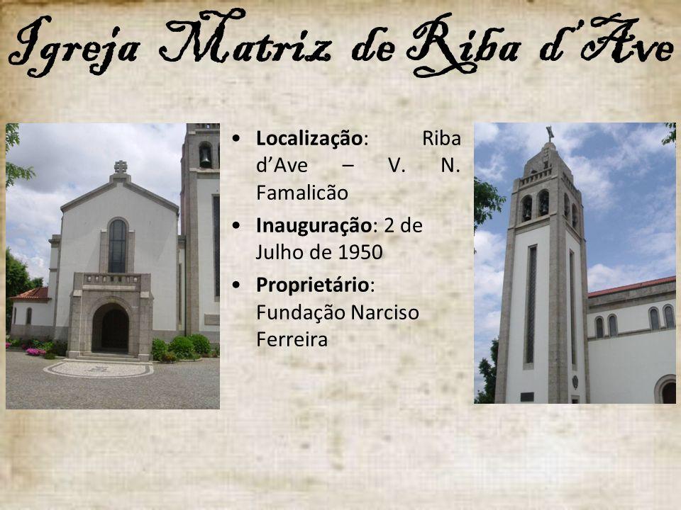 Igreja Matriz de Riba dAve Localização: Riba dAve – V. N. Famalicão Inauguração: 2 de Julho de 1950 Proprietário: Fundação Narciso Ferreira