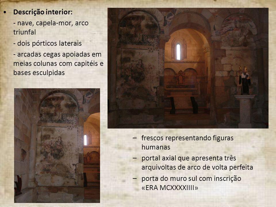 Descrição interior: - nave, capela-mor, arco triunfal - dois pórticos laterais - arcadas cegas apoiadas em meias colunas com capitéis e bases esculpid