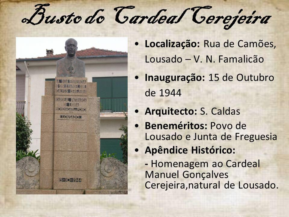 Busto do Cardeal Cerejeira Localização: Rua de Camões, Lousado – V. N. Famalicão Inauguração: 15 de Outubro de 1944 Arquitecto: S. Caldas Beneméritos: