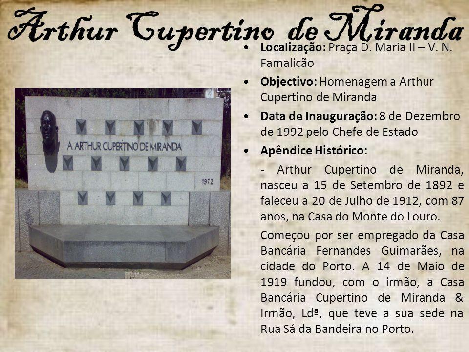 Arthur Cupertino de Miranda Localização: Praça D. Maria II – V. N. Famalicão Objectivo: Homenagem a Arthur Cupertino de Miranda Data de Inauguração: 8