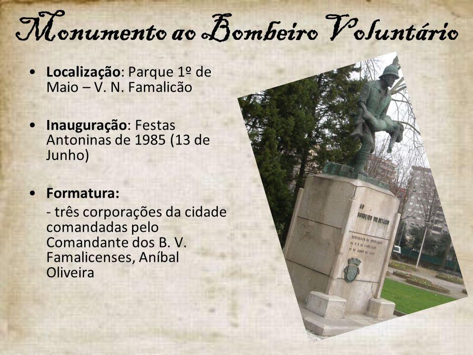 Monumento ao Bombeiro Voluntário Localização: Parque 1º de Maio – V. N. Famalicão Inauguração: Festas Antoninas de 1985 (13 de Junho) Formatura: - trê