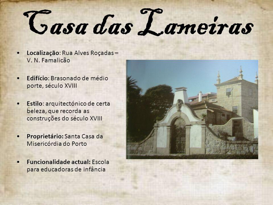 Casa das Lameiras Localização: Rua Alves Roçadas – V. N. Famalicão Edifício: Brasonado de médio porte, século XVIII Estilo: arquitectónico de certa be