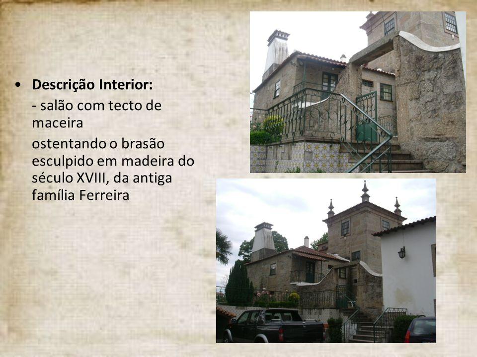 Descrição Interior: - salão com tecto de maceira ostentando o brasão esculpido em madeira do século XVIII, da antiga família Ferreira