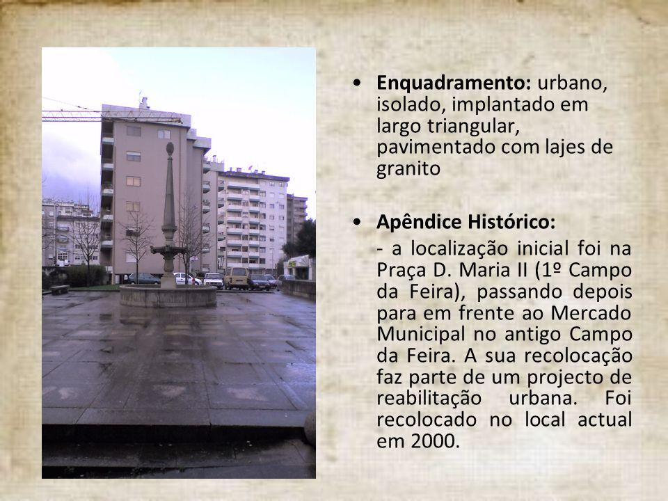 Enquadramento: urbano, isolado, implantado em largo triangular, pavimentado com lajes de granito Apêndice Histórico: - a localização inicial foi na Pr