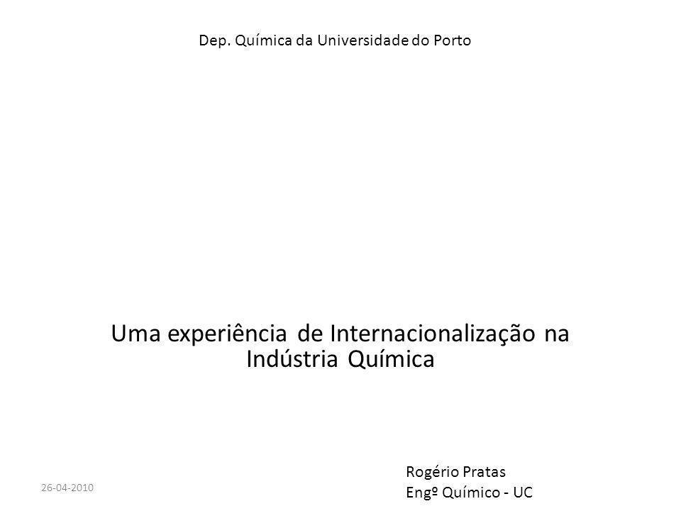 Uma experiência de Internacionalização na Indústria Química 26-04-2010 Dep. Química da Universidade do Porto Rogério Pratas Engº Químico - UC