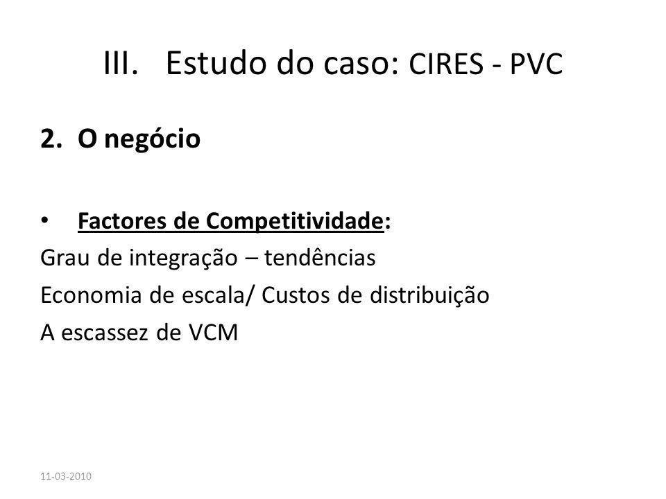 2.O negócio Factores de Competitividade: Grau de integração – tendências Economia de escala/ Custos de distribuição A escassez de VCM 11-03-2010 III.E