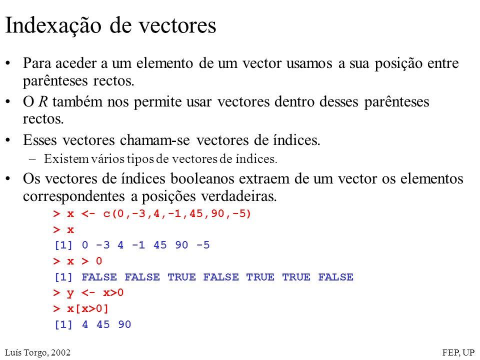 Luís Torgo, 2002FEP, UP Indexação de vectores Para aceder a um elemento de um vector usamos a sua posição entre parênteses rectos. O R também nos perm