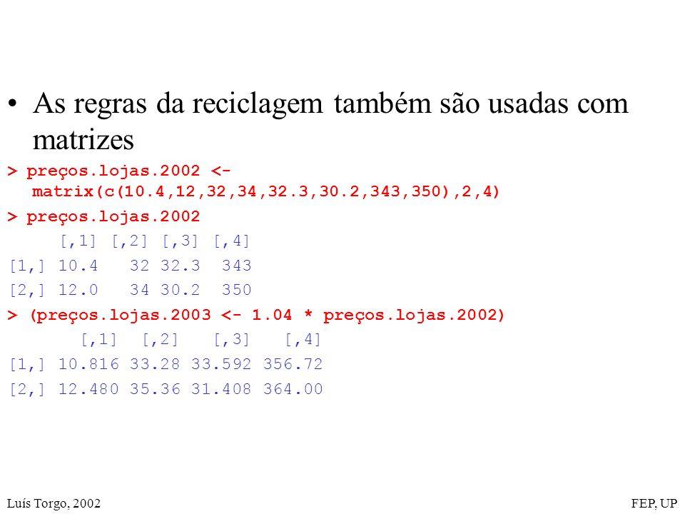 Luís Torgo, 2002FEP, UP As regras da reciclagem também são usadas com matrizes > preços.lojas.2002 <- matrix(c(10.4,12,32,34,32.3,30.2,343,350),2,4) > preços.lojas.2002 [,1] [,2] [,3] [,4] [1,] 10.4 32 32.3 343 [2,] 12.0 34 30.2 350 > (preços.lojas.2003 <- 1.04 * preços.lojas.2002) [,1] [,2] [,3] [,4] [1,] 10.816 33.28 33.592 356.72 [2,] 12.480 35.36 31.408 364.00