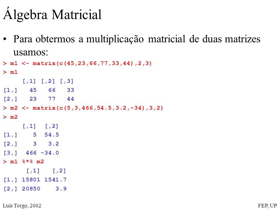 Luís Torgo, 2002FEP, UP Álgebra Matricial Para obtermos a multiplicação matricial de duas matrizes usamos: > m1 <- matrix(c(45,23,66,77,33,44),2,3) > m1 [,1] [,2] [,3] [1,] 45 66 33 [2,] 23 77 44 > m2 <- matrix(c(5,3,466,54.5,3.2,-34),3,2) > m2 [,1] [,2] [1,] 5 54.5 [2,] 3 3.2 [3,] 466 -34.0 > m1 %*% m2 [,1] [,2] [1,] 15801 1541.7 [2,] 20850 3.9
