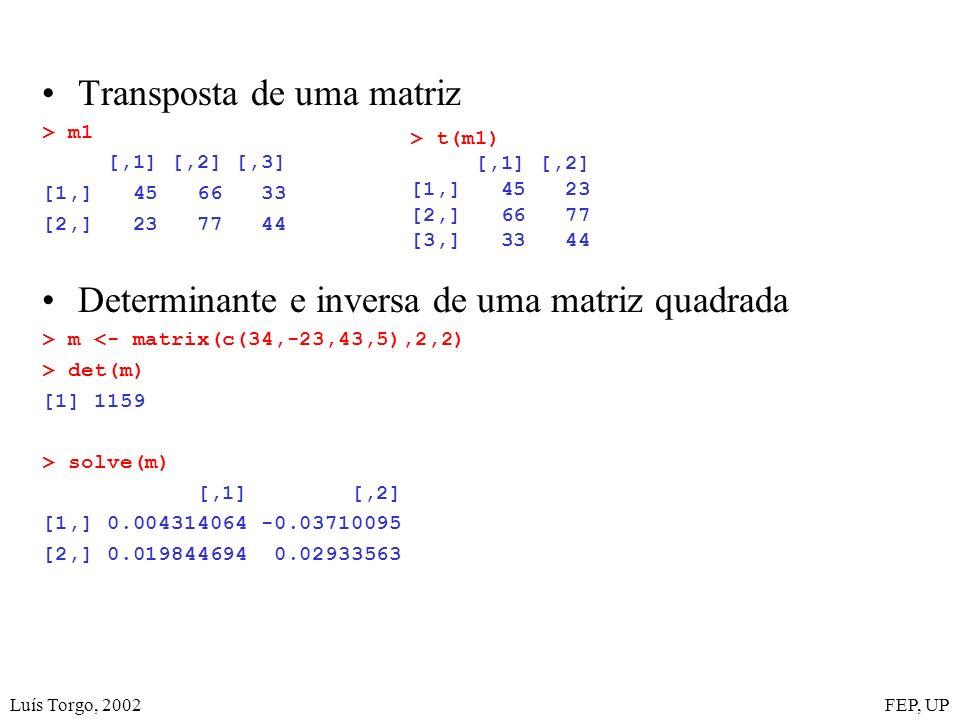 Luís Torgo, 2002FEP, UP Transposta de uma matriz > m1 [,1] [,2] [,3] [1,] 45 66 33 [2,] 23 77 44 Determinante e inversa de uma matriz quadrada > m <- matrix(c(34,-23,43,5),2,2) > det(m) [1] 1159 > solve(m) [,1] [,2] [1,] 0.004314064 -0.03710095 [2,] 0.019844694 0.02933563 > t(m1) [,1] [,2] [1,] 45 23 [2,] 66 77 [3,] 33 44