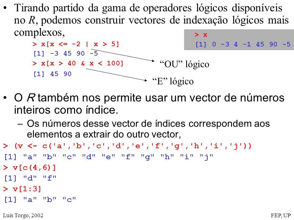Luís Torgo, 2002FEP, UP Tirando partido da gama de operadores lógicos disponíveis no R, podemos construir vectores de indexação lógicos mais complexos, > x[x 5] [1] -3 45 90 -5 > x[x > 40 & x < 100] [1] 45 90 O R também nos permite usar um vector de números inteiros como índice.