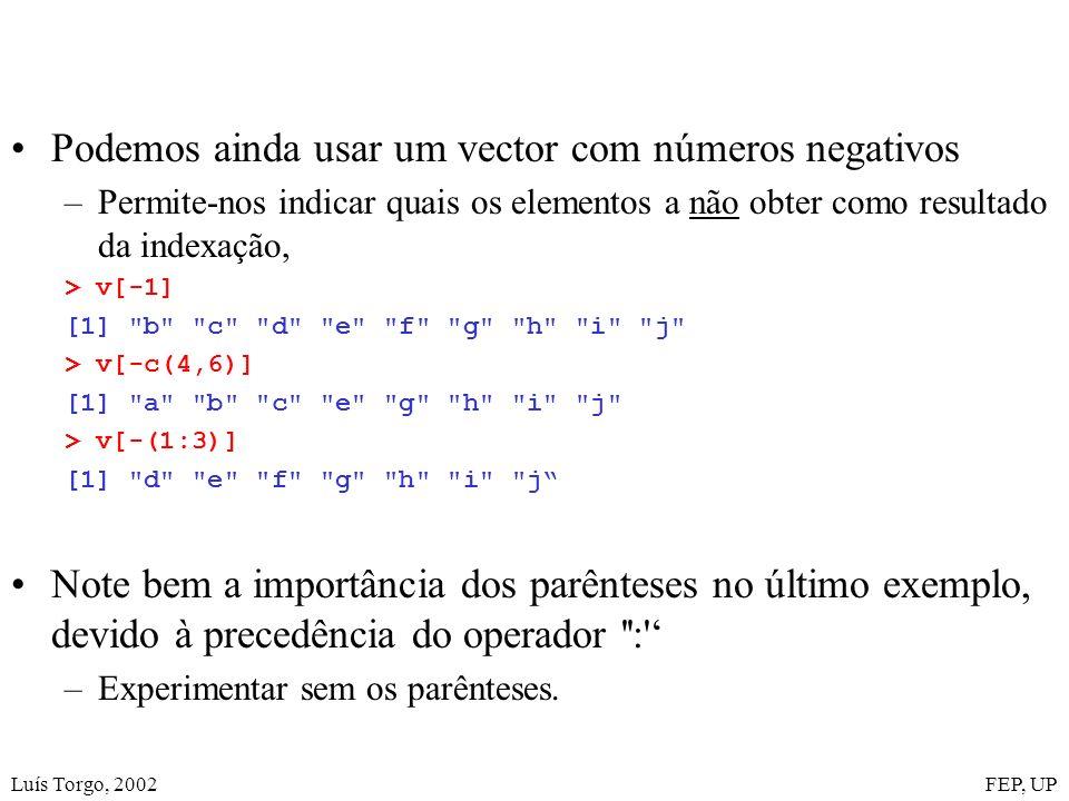 Luís Torgo, 2002FEP, UP Podemos ainda usar um vector com números negativos –Permite-nos indicar quais os elementos a não obter como resultado da indexação, > v[-1] [1] b c d e f g h i j > v[-c(4,6)] [1] a b c e g h i j > v[-(1:3)] [1] d e f g h i j Note bem a importância dos parênteses no último exemplo, devido à precedência do operador : –Experimentar sem os parênteses.
