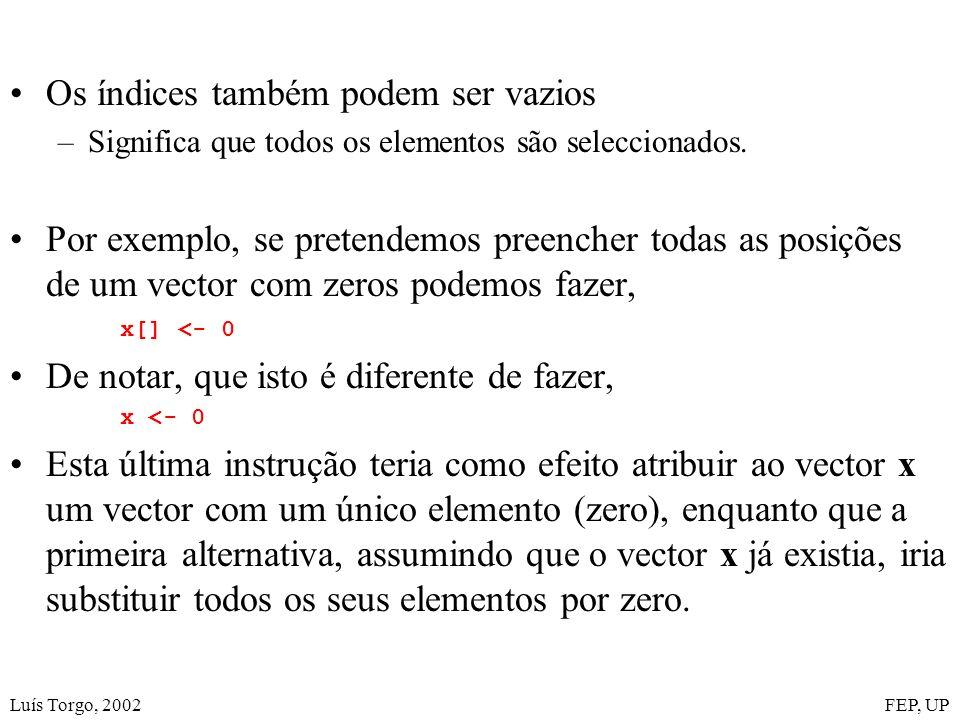 Luís Torgo, 2002FEP, UP Os índices também podem ser vazios –Significa que todos os elementos são seleccionados. Por exemplo, se pretendemos preencher