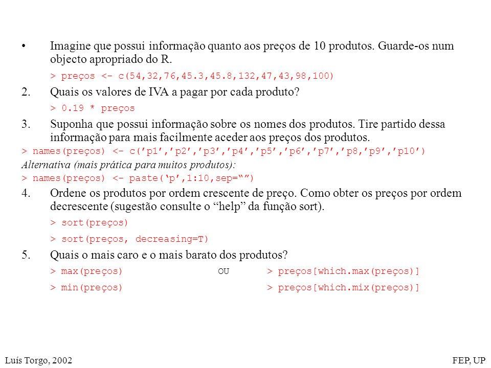 Luís Torgo, 2002FEP, UP Imagine que possui informação quanto aos preços de 10 produtos. Guarde-os num objecto apropriado do R. > preços <- c(54,32,76,