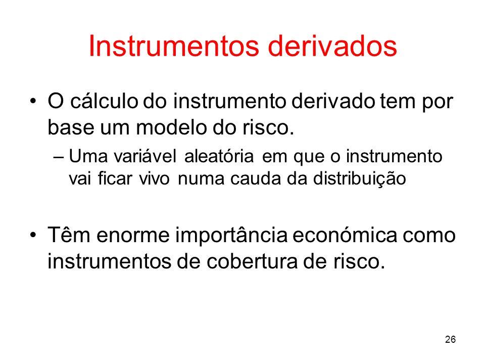 26 Instrumentos derivados O cálculo do instrumento derivado tem por base um modelo do risco. –Uma variável aleatória em que o instrumento vai ficar vi