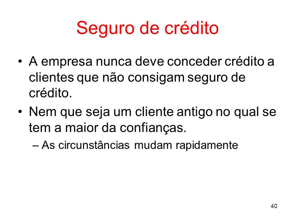 40 Seguro de crédito A empresa nunca deve conceder crédito a clientes que não consigam seguro de crédito. Nem que seja um cliente antigo no qual se te