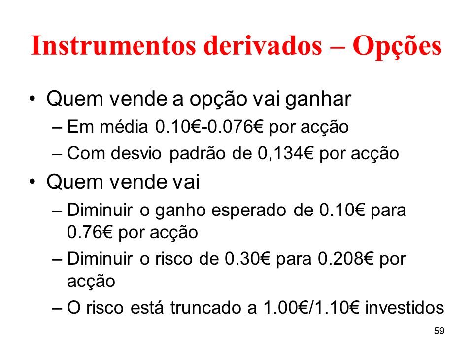 59 Instrumentos derivados – Opções Quem vende a opção vai ganhar –Em média 0.10-0.076 por acção –Com desvio padrão de 0,134 por acção Quem vende vai –