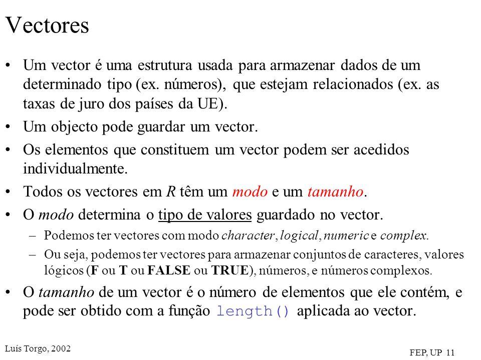 Luís Torgo, 2002 FEP, UP 11 Vectores Um vector é uma estrutura usada para armazenar dados de um determinado tipo (ex. números), que estejam relacionad