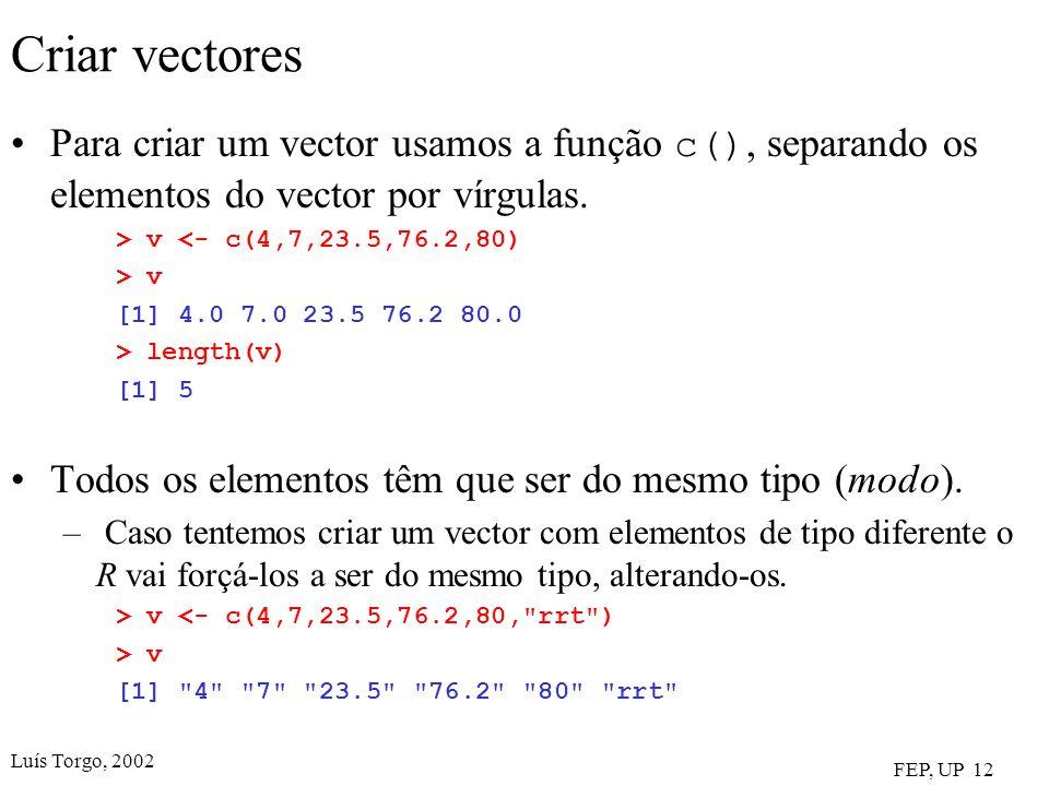 Luís Torgo, 2002 FEP, UP 12 Criar vectores Para criar um vector usamos a função c(), separando os elementos do vector por vírgulas. > v <- c(4,7,23.5,