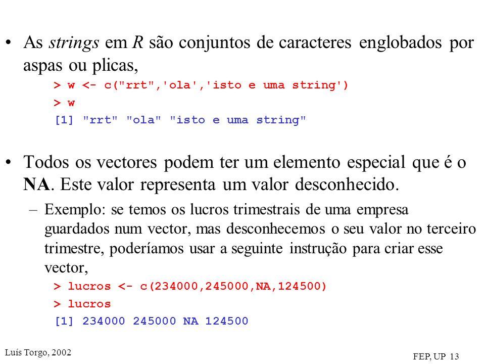 Luís Torgo, 2002 FEP, UP 13 As strings em R são conjuntos de caracteres englobados por aspas ou plicas, > w <- c( rrt , ola , isto e uma string ) > w [1] rrt ola isto e uma string Todos os vectores podem ter um elemento especial que é o NA.