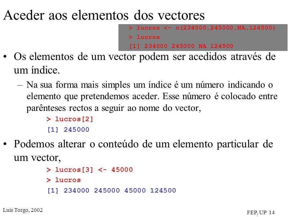 Luís Torgo, 2002 FEP, UP 14 Aceder aos elementos dos vectores Os elementos de um vector podem ser acedidos através de um índice. –Na sua forma mais si