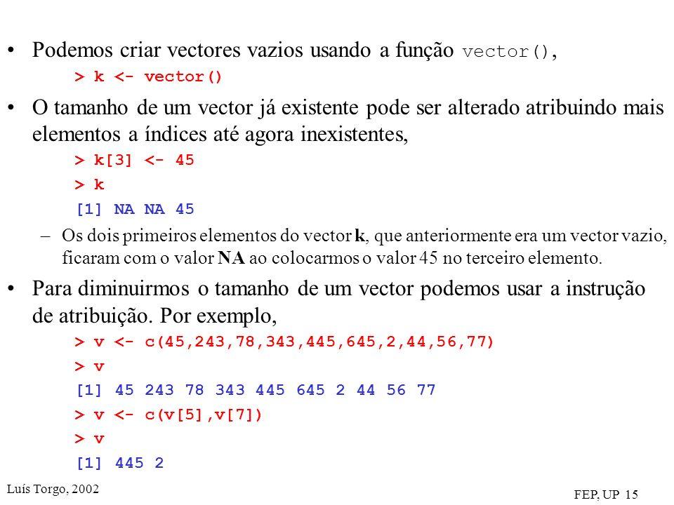 Luís Torgo, 2002 FEP, UP 15 Podemos criar vectores vazios usando a função vector(), > k <- vector() O tamanho de um vector já existente pode ser alterado atribuindo mais elementos a índices até agora inexistentes, > k[3] <- 45 > k [1] NA NA 45 –Os dois primeiros elementos do vector k, que anteriormente era um vector vazio, ficaram com o valor NA ao colocarmos o valor 45 no terceiro elemento.