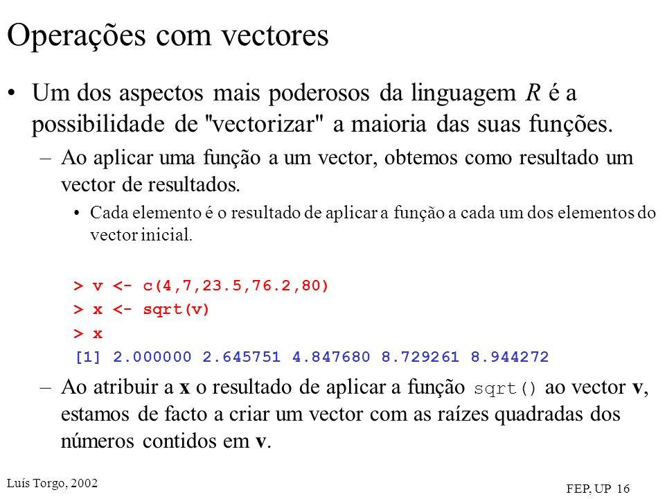 Luís Torgo, 2002 FEP, UP 16 Operações com vectores Um dos aspectos mais poderosos da linguagem R é a possibilidade de vectorizar a maioria das suas funções.