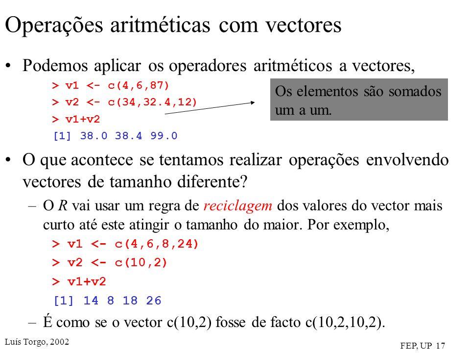 Luís Torgo, 2002 FEP, UP 17 Operações aritméticas com vectores Podemos aplicar os operadores aritméticos a vectores, > v1 <- c(4,6,87) > v2 <- c(34,32.4,12) > v1+v2 [1] 38.0 38.4 99.0 O que acontece se tentamos realizar operações envolvendo vectores de tamanho diferente.