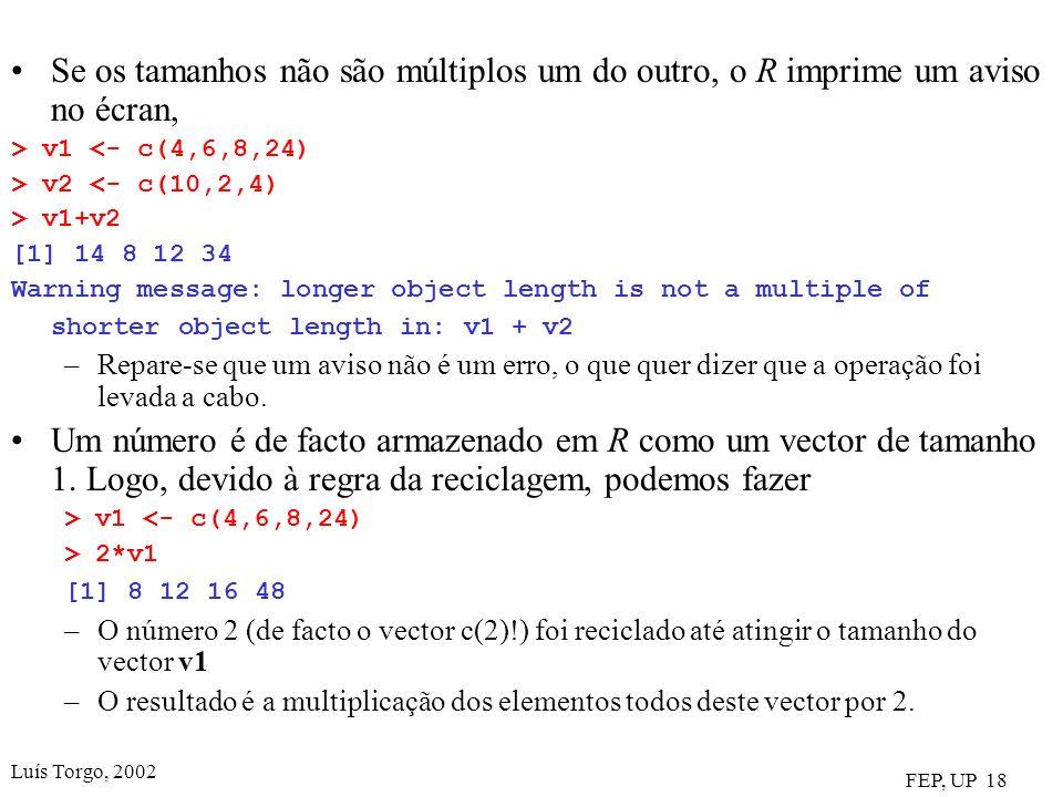 Luís Torgo, 2002 FEP, UP 18 Se os tamanhos não são múltiplos um do outro, o R imprime um aviso no écran, > v1 <- c(4,6,8,24) > v2 <- c(10,2,4) > v1+v2 [1] 14 8 12 34 Warning message: longer object length is not a multiple of shorter object length in: v1 + v2 –Repare-se que um aviso não é um erro, o que quer dizer que a operação foi levada a cabo.