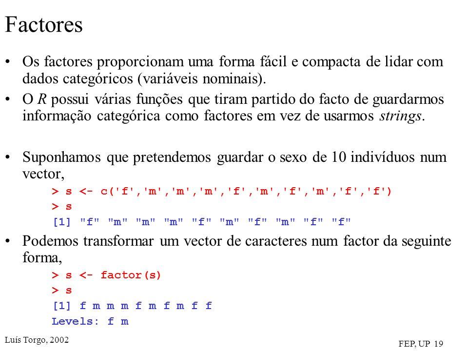 Luís Torgo, 2002 FEP, UP 19 Factores Os factores proporcionam uma forma fácil e compacta de lidar com dados categóricos (variáveis nominais). O R poss