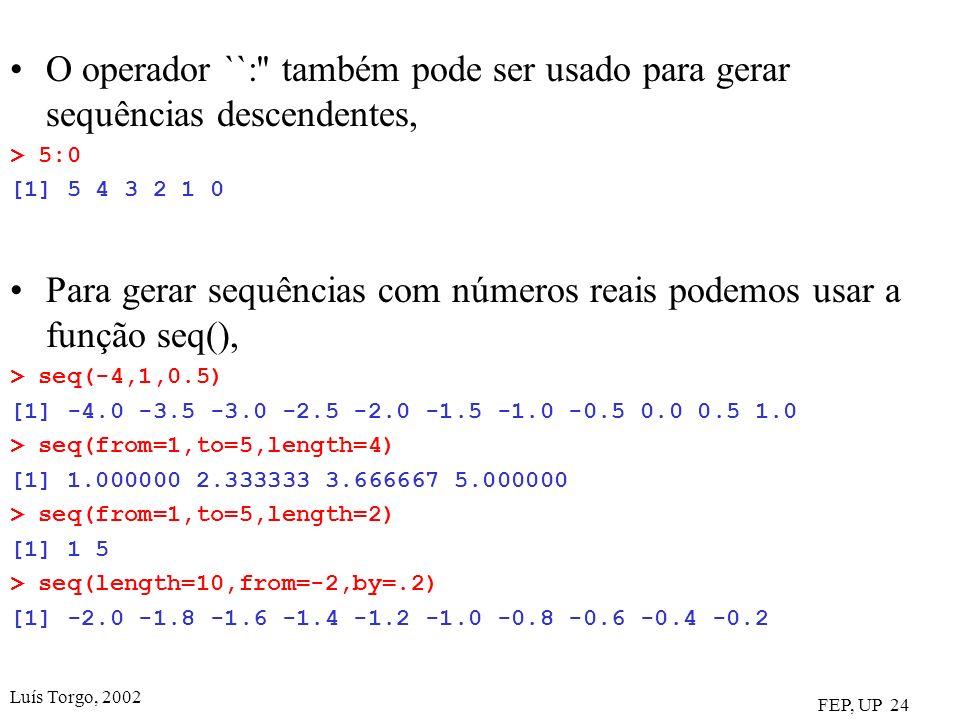 Luís Torgo, 2002 FEP, UP 24 O operador ``: também pode ser usado para gerar sequências descendentes, > 5:0 [1] 5 4 3 2 1 0 Para gerar sequências com números reais podemos usar a função seq(), > seq(-4,1,0.5) [1] -4.0 -3.5 -3.0 -2.5 -2.0 -1.5 -1.0 -0.5 0.0 0.5 1.0 > seq(from=1,to=5,length=4) [1] 1.000000 2.333333 3.666667 5.000000 > seq(from=1,to=5,length=2) [1] 1 5 > seq(length=10,from=-2,by=.2) [1] -2.0 -1.8 -1.6 -1.4 -1.2 -1.0 -0.8 -0.6 -0.4 -0.2