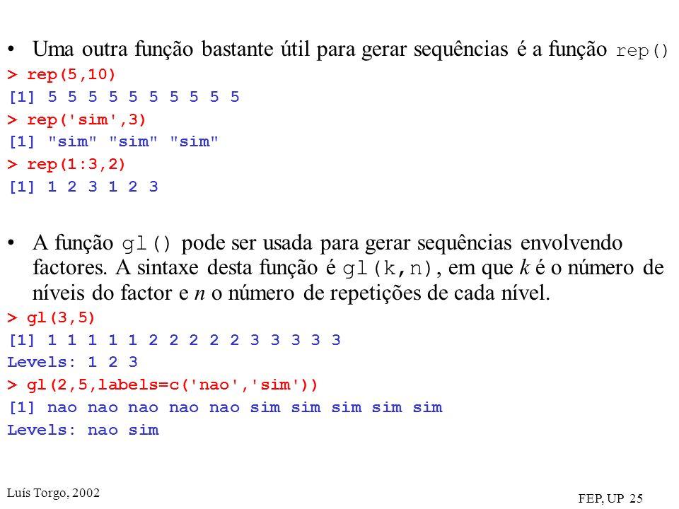 Luís Torgo, 2002 FEP, UP 25 Uma outra função bastante útil para gerar sequências é a função rep() > rep(5,10) [1] 5 5 5 5 5 5 5 5 5 5 > rep( sim ,3) [1] sim sim sim > rep(1:3,2) [1] 1 2 3 1 2 3 A função gl() pode ser usada para gerar sequências envolvendo factores.