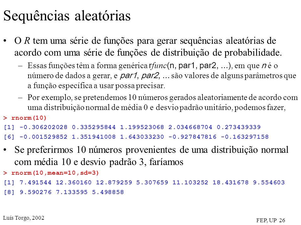 Luís Torgo, 2002 FEP, UP 26 Sequências aleatórias O R tem uma série de funções para gerar sequências aleatórias de acordo com uma série de funções de distribuição de probabilidade.