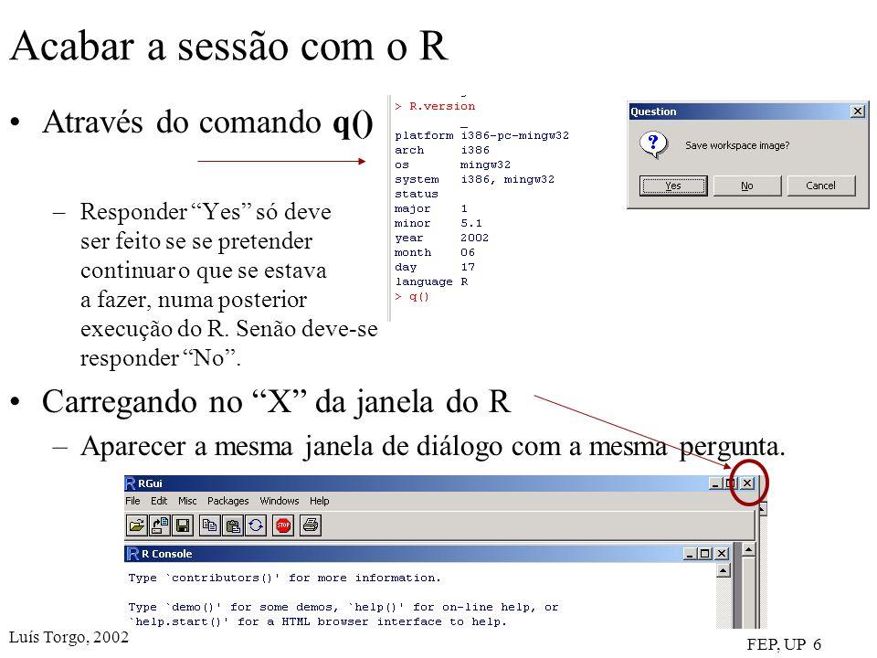 Luís Torgo, 2002 FEP, UP 6 Acabar a sessão com o R Através do comando q() –Responder Yes só deve ser feito se se pretender continuar o que se estava a fazer, numa posterior execução do R.