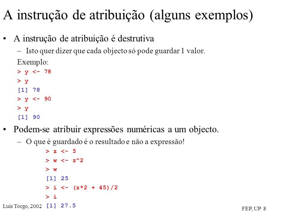 Luís Torgo, 2002 FEP, UP 8 A instrução de atribuição (alguns exemplos) A instrução de atribuição é destrutiva –Isto quer dizer que cada objecto só pode guardar 1 valor.