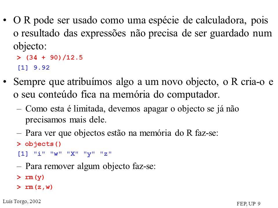 Luís Torgo, 2002 FEP, UP 9 O R pode ser usado como uma espécie de calculadora, pois o resultado das expressões não precisa de ser guardado num objecto: > (34 + 90)/12.5 [1] 9.92 Sempre que atribuímos algo a um novo objecto, o R cria-o e o seu conteúdo fica na memória do computador.