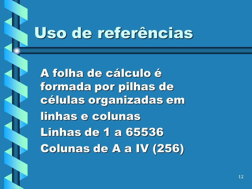 12 Uso de referências A folha de cálculo é formada por pilhas de células organizadas em linhas e colunas Linhas de 1 a 65536 Colunas de A a IV (256)
