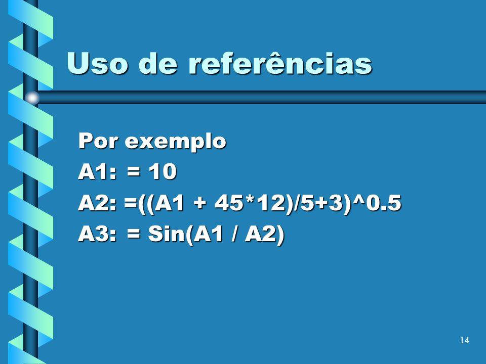 14 Uso de referências Por exemplo A1: = 10 A2: =((A1 + 45*12)/5+3)^0.5 A3:= Sin(A1 / A2)