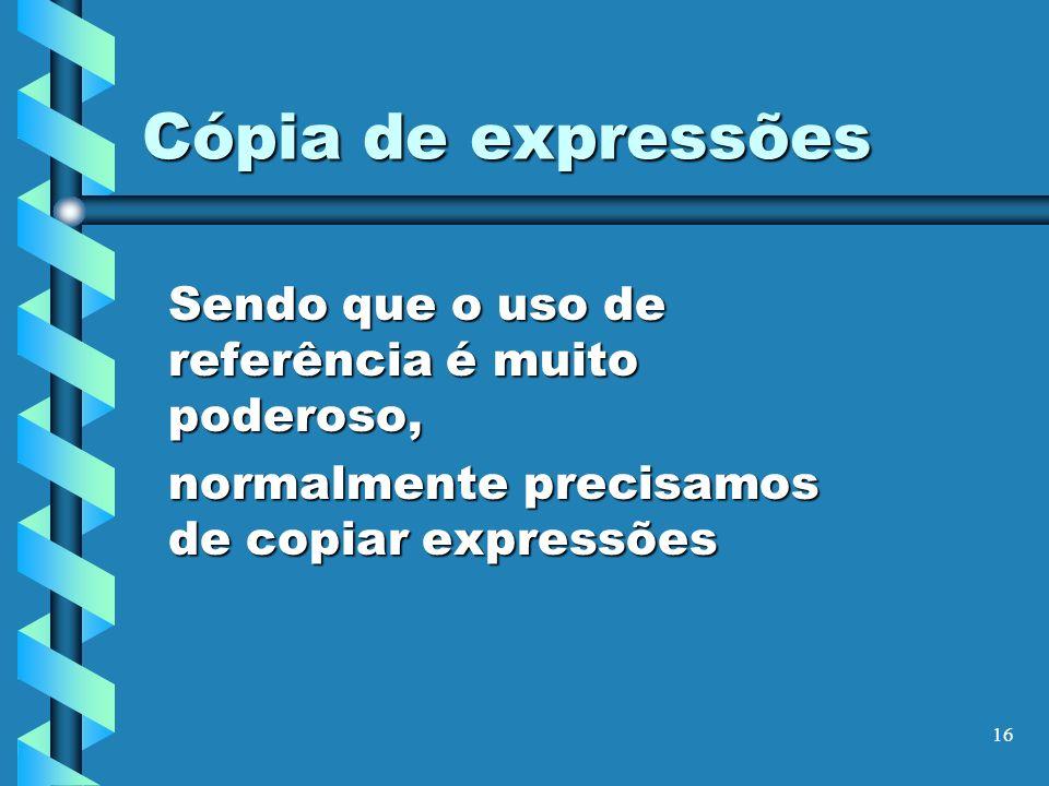 16 Cópia de expressões Sendo que o uso de referência é muito poderoso, normalmente precisamos de copiar expressões