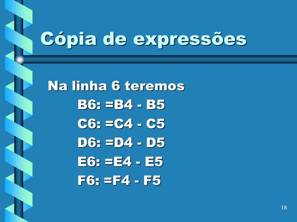 18 Cópia de expressões Na linha 6 teremos B6: =B4 - B5 C6: =C4 - C5 D6: =D4 - D5 E6: =E4 - E5 F6: =F4 - F5