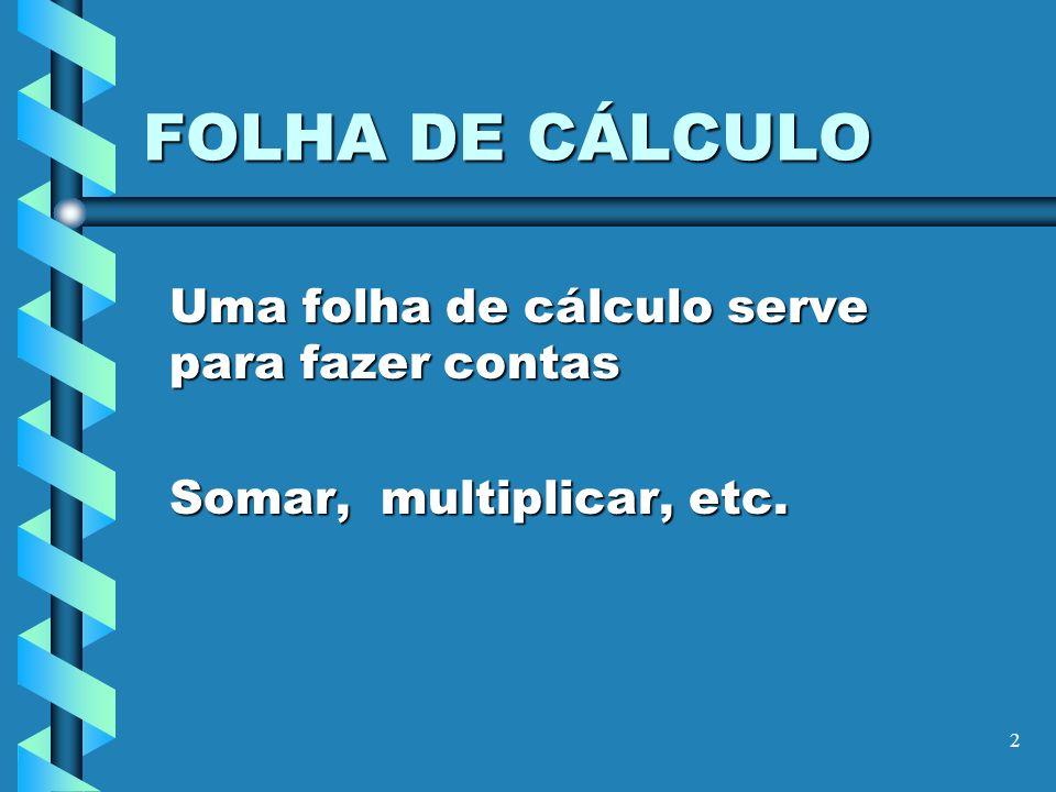 2 FOLHA DE CÁLCULO Uma folha de cálculo serve para fazer contas Somar, multiplicar, etc.