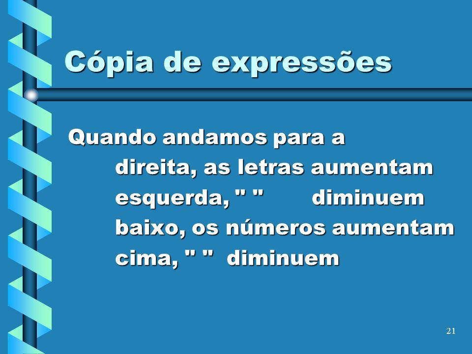 21 Cópia de expressões Quando andamos para a direita, as letras aumentam esquerda,