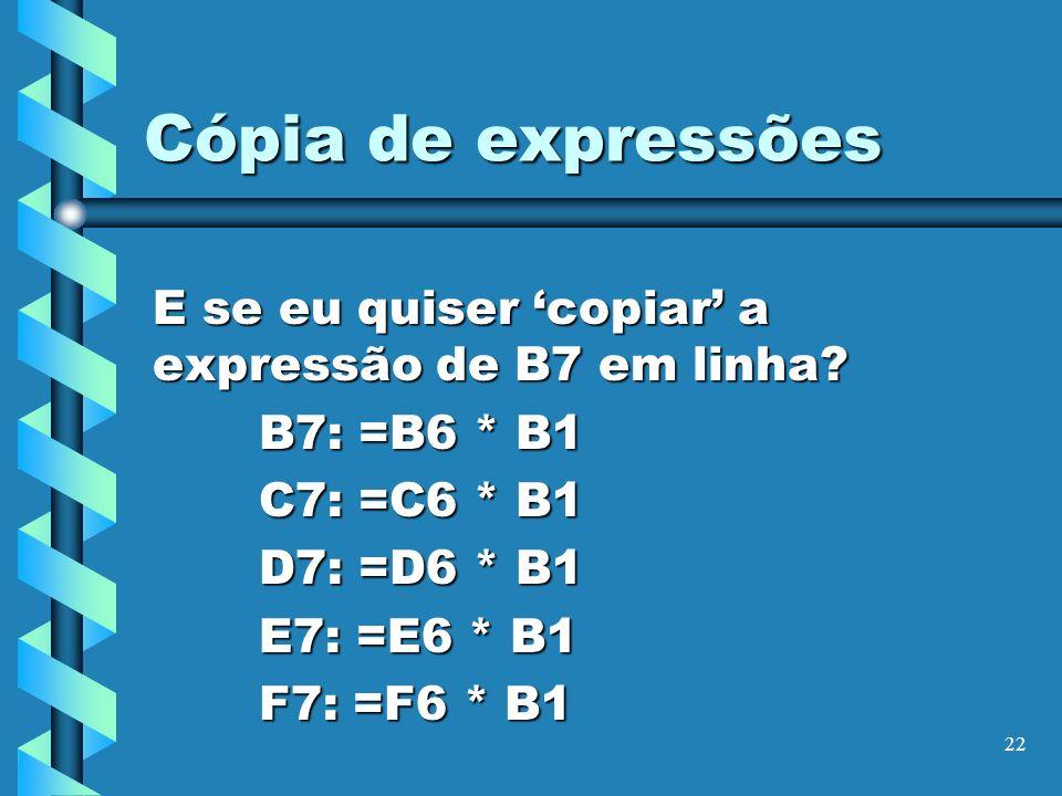 22 Cópia de expressões E se eu quiser copiar a expressão de B7 em linha? B7: =B6 * B1 C7: =C6 * B1 D7: =D6 * B1 E7: =E6 * B1 F7: =F6 * B1