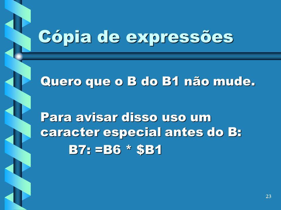 23 Cópia de expressões Quero que o B do B1 não mude. Para avisar disso uso um caracter especial antes do B: B7: =B6 * $B1