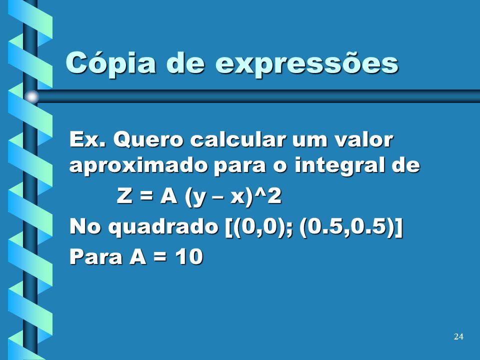 24 Cópia de expressões Ex. Quero calcular um valor aproximado para o integral de Z = A (y – x)^2 No quadrado [(0,0); (0.5,0.5)] Para A = 10