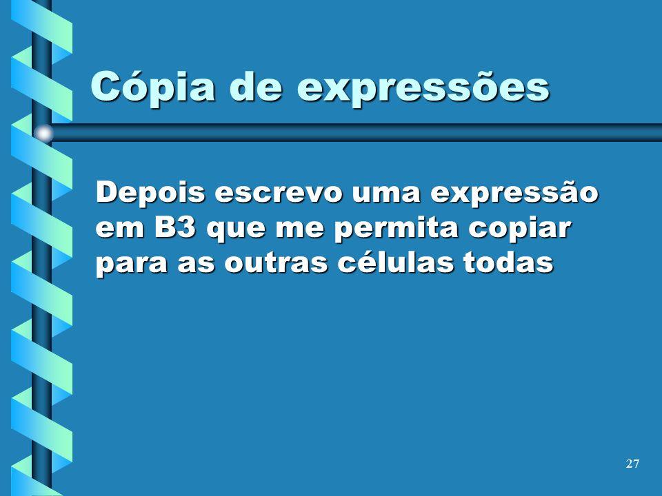 27 Cópia de expressões Depois escrevo uma expressão em B3 que me permita copiar para as outras células todas